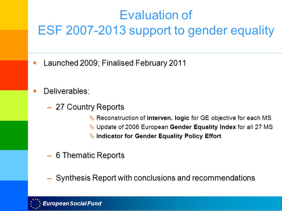 European Social Fund Evaluation of ESF support to gender equality Launched 2009; Finalised February 2011 Launched 2009; Finalised February 2011 Deliverables: Deliverables: –27 Country Reports Reconstruction of interven.