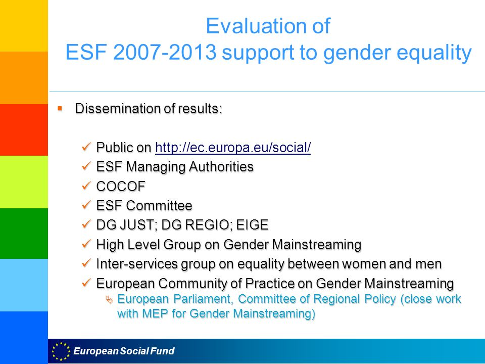European Social Fund Evaluation of ESF support to gender equality Dissemination of results: Public on   ESF Managing Authorities COCOF ESF Committee DG JUST; DG REGIO; EIGE High Level Group on Gender Mainstreaming Inter-services group on equality between women and men European Community of Practice on Gender Mainstreaming European Parliament, Committee of Regional Policy (close work with MEP for Gender Mainstreaming)