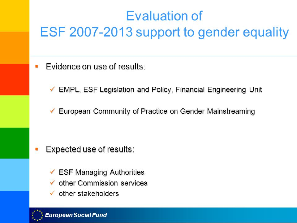 European Social Fund Evaluation of ESF support to gender equality Evidence on use of results: EMPL, ESF Legislation and Policy, Financial Engineering Unit European Community of Practice on Gender Mainstreaming Expected use of results: ESF Managing Authorities other Commission services other stakeholders