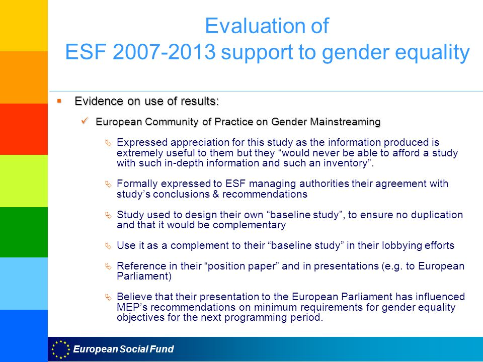 European Social Fund Evaluation of ESF support to gender equality Evidence on use of results: Evidence on use of results: European Community of Practice on Gender Mainstreaming European Community of Practice on Gender Mainstreaming Expressed appreciation for this study as the information produced is extremely useful to them but they would never be able to afford a study with such in-depth information and such an inventory.
