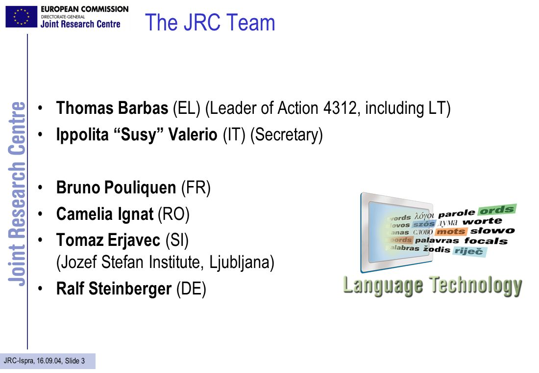 JRC-Ispra, 16.09.04, Slide 3 The JRC Team Thomas Barbas (EL) (Leader of Action 4312, including LT) Ippolita Susy Valerio (IT) (Secretary) Bruno Pouliq