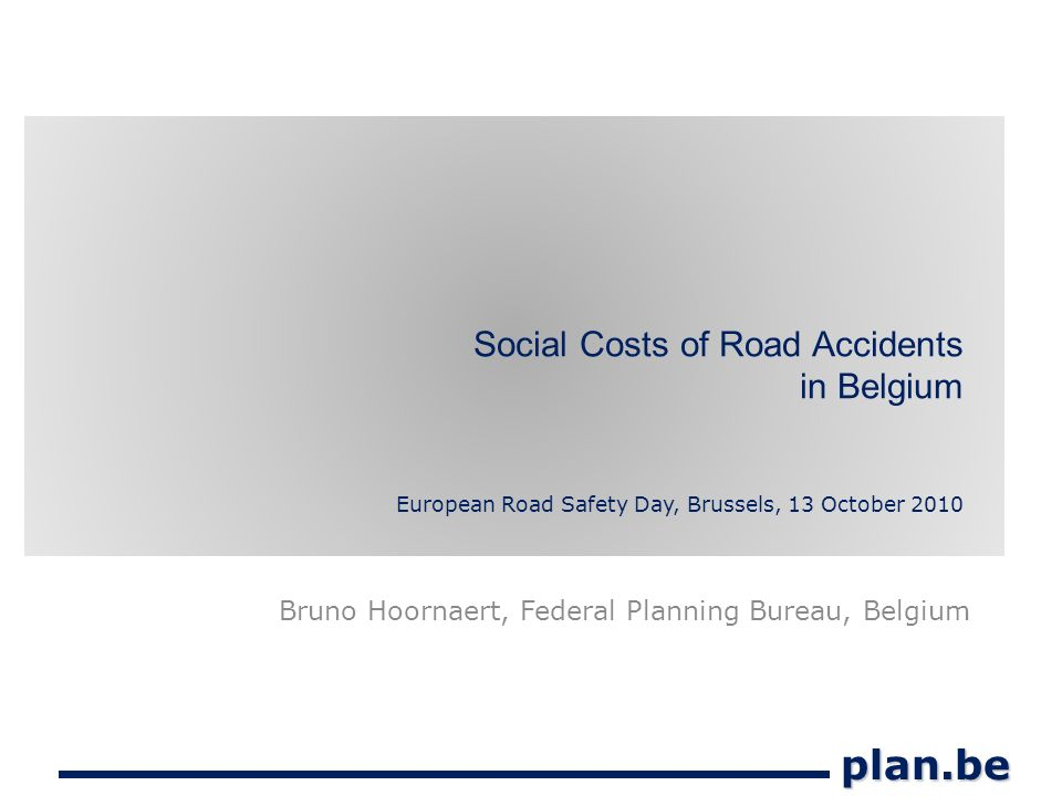 plan.be Social Costs of Road Accidents in Belgium European Road Safety Day, Brussels, 13 October 2010 Bruno Hoornaert, Federal Planning Bureau, Belgium