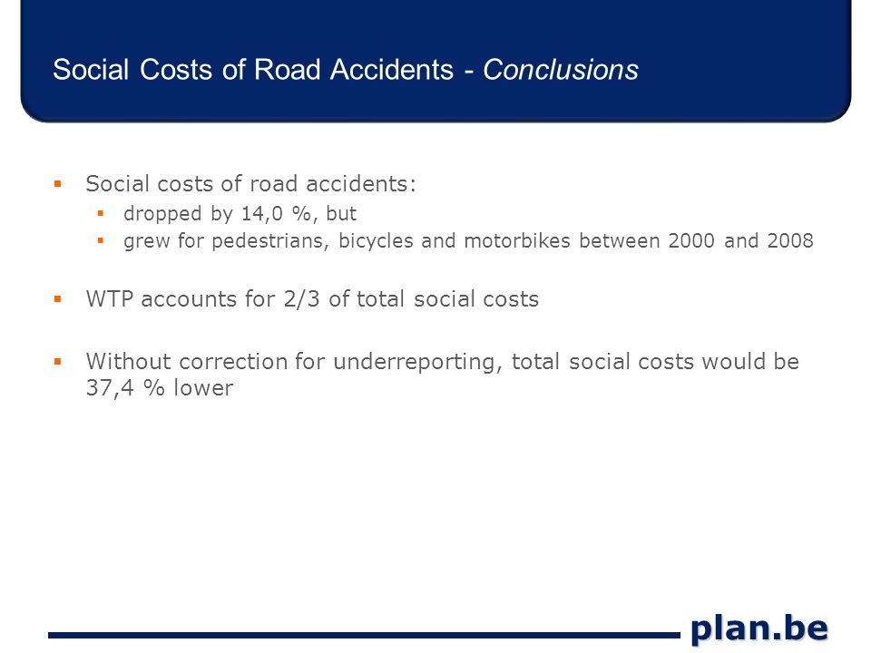 plan.be Social Costs of Road Accidents - Conclusions Social costs of road accidents: dropped by 14,0 %, but grew for pedestrians, bicycles and motorbikes between 2000 and 2008 WTP accounts for 2/3 of total social costs Without correction for underreporting, total social costs would be 37,4 % lower