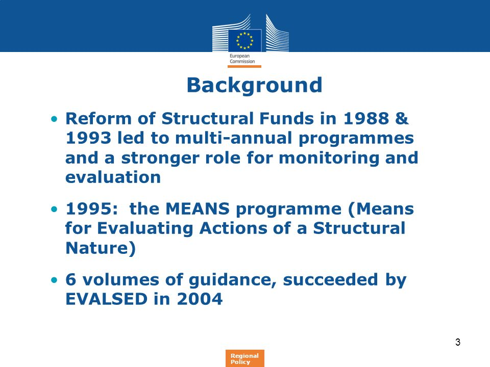 3 Background Reform of Structural Funds in 1988 & 1993 led to multi-annual programmes and a stronger role for monitoring and evaluation 1995: the MEAN