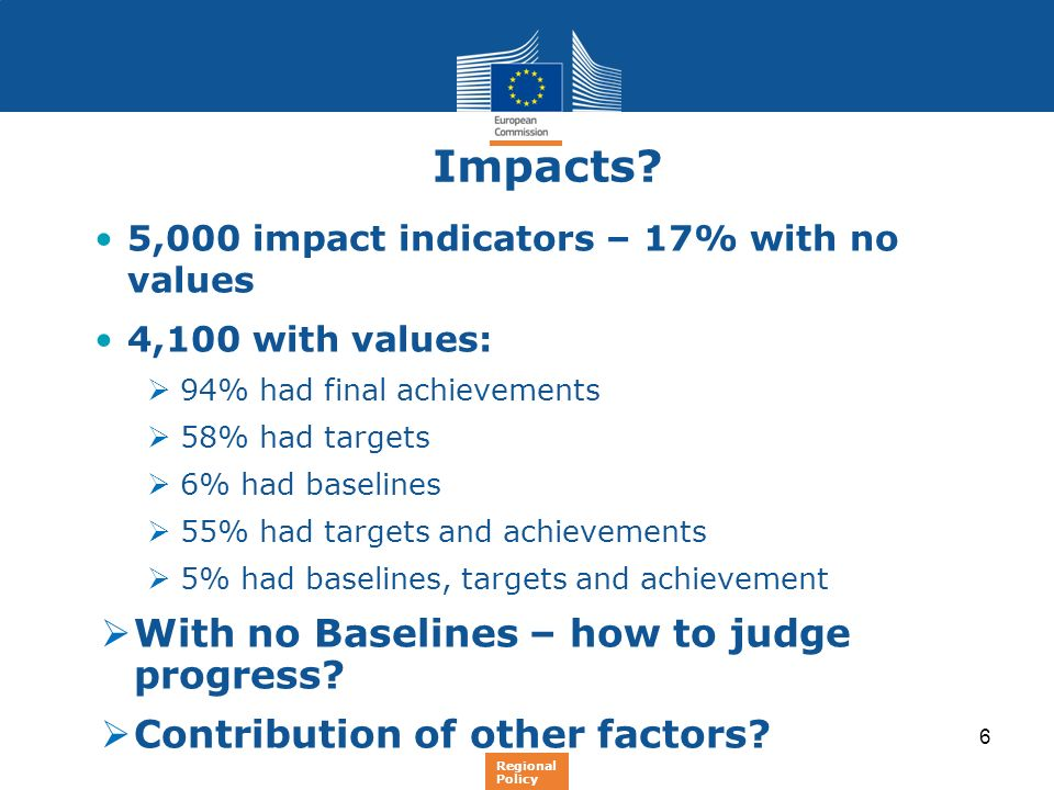 6 Impacts? 5,000 impact indicators – 17% with no values 4,100 with values: 94% had final achievements 58% had targets 6% had baselines 55% had targets