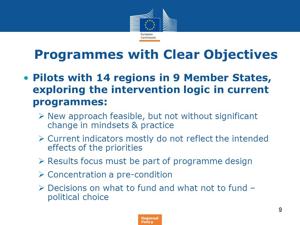9 Programmes with Clear Objectives Pilots with 14 regions in 9 Member States, exploring the intervention logic in current programmes: New approach fea