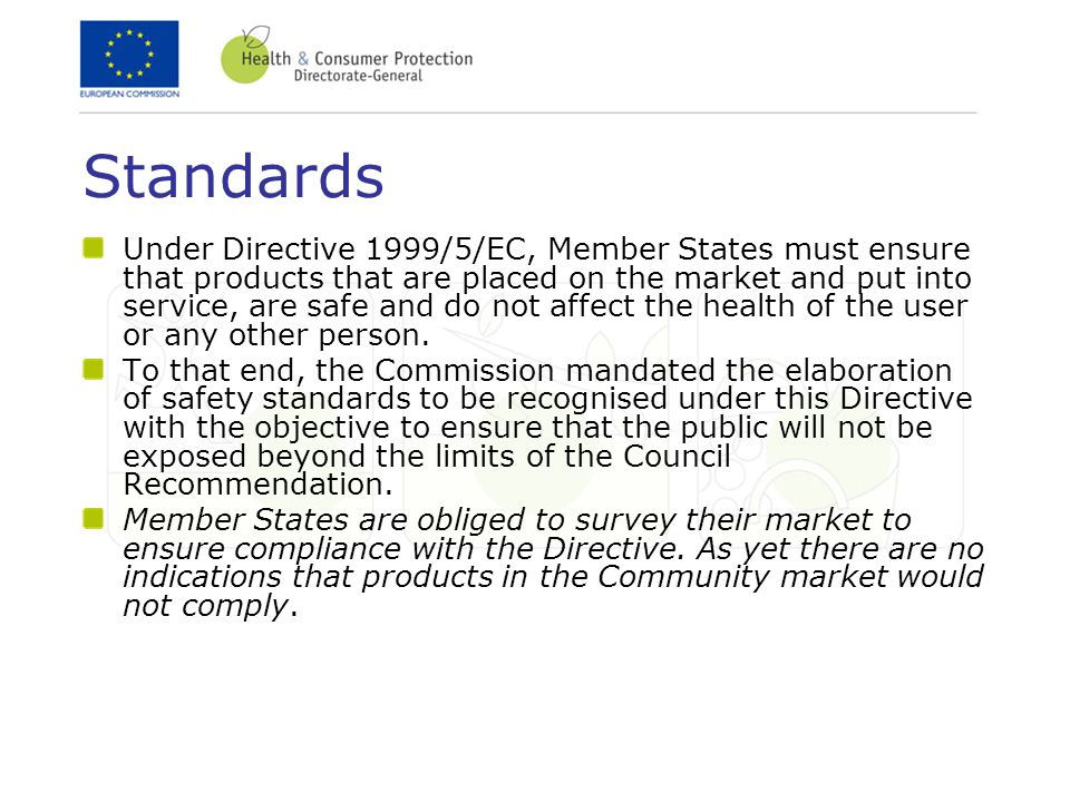 Standards Under Directive 1999/5/EC, Member States must ensure that products that are placed on the market and put into service, are safe and do not affect the health of the user or any other person.