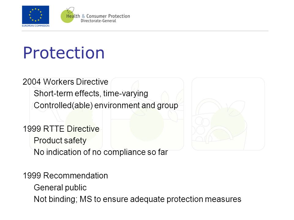 Protection 2004 Workers Directive Short-term effects, time-varying Controlled(able) environment and group 1999 RTTE Directive Product safety No indication of no compliance so far 1999 Recommendation General public Not binding; MS to ensure adequate protection measures