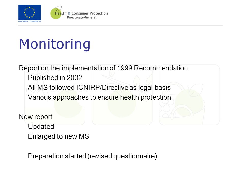 Monitoring Report on the implementation of 1999 Recommendation Published in 2002 All MS followed ICNIRP/Directive as legal basis Various approaches to ensure health protection New report Updated Enlarged to new MS Preparation started (revised questionnaire)