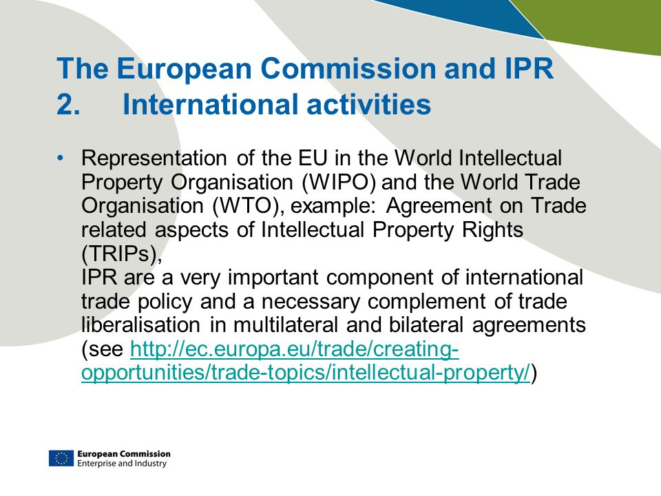 The European Commission and IPR 2.International activities Representation of the EU in the World Intellectual Property Organisation (WIPO) and the Wor