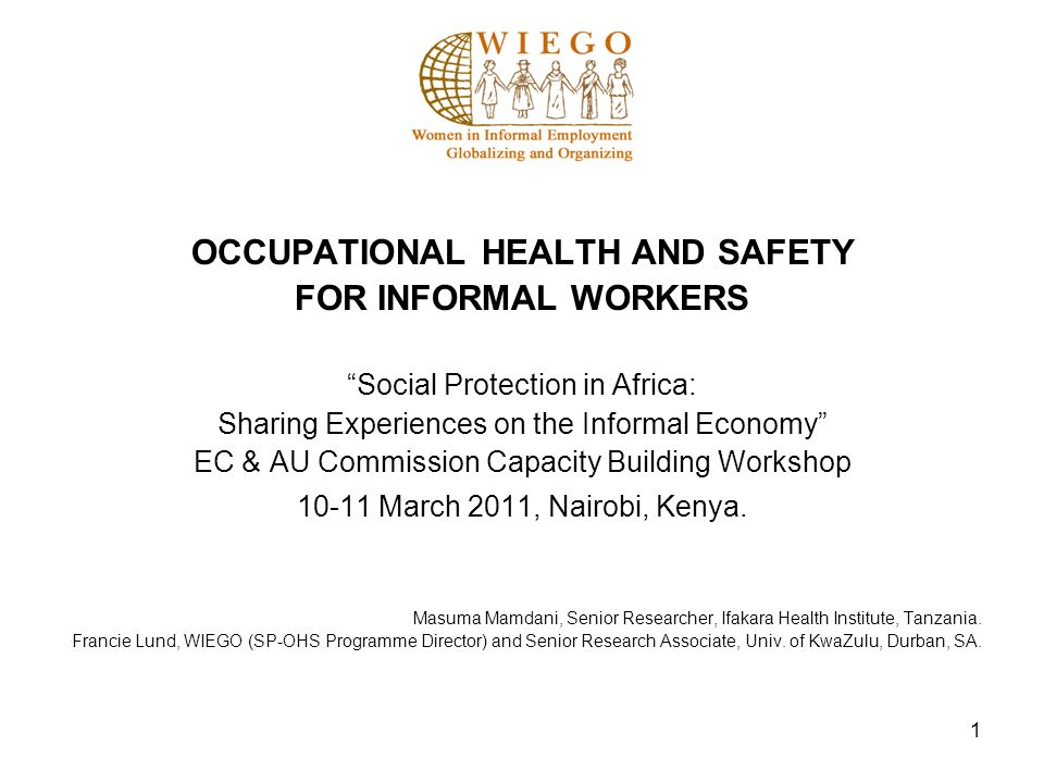 1 OCCUPATIONAL HEALTH AND SAFETY FOR INFORMAL WORKERS Social Protection in Africa: Sharing Experiences on the Informal Economy EC & AU Commission Capacity Building Workshop March 2011, Nairobi, Kenya.