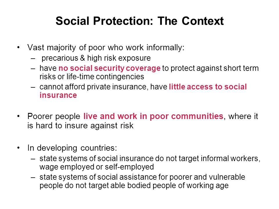 Social Protection: The Context Vast majority of poor who work informally: – precarious & high risk exposure –have no social security coverage to protect against short term risks or life-time contingencies –cannot afford private insurance, have little access to social insurance Poorer people live and work in poor communities, where it is hard to insure against risk In developing countries: –state systems of social insurance do not target informal workers, wage employed or self-employed –state systems of social assistance for poorer and vulnerable people do not target able bodied people of working age