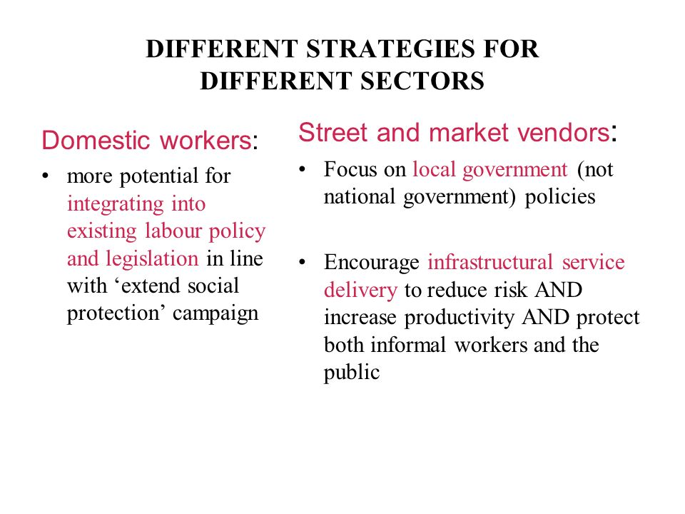 DIFFERENT STRATEGIES FOR DIFFERENT SECTORS Domestic workers: more potential for integrating into existing labour policy and legislation in line with extend social protection campaign Street and market vendors : Focus on local government (not national government) policies Encourage infrastructural service delivery to reduce risk AND increase productivity AND protect both informal workers and the public