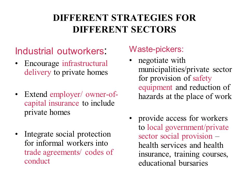 DIFFERENT STRATEGIES FOR DIFFERENT SECTORS Industrial outworkers : Encourage infrastructural delivery to private homes Extend employer/ owner-of- capital insurance to include private homes Integrate social protection for informal workers into trade agreements/ codes of conduct Waste-pickers: negotiate with municipalities/private sector for provision of safety equipment and reduction of hazards at the place of work provide access for workers to local government/private sector social provision – health services and health insurance, training courses, educational bursaries