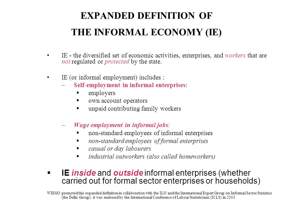 EXPANDED DEFINITION OF THE INFORMAL ECONOMY (IE) IE - the diversified set of economic activities, enterprises, and workers that are not regulated or protected by the state.