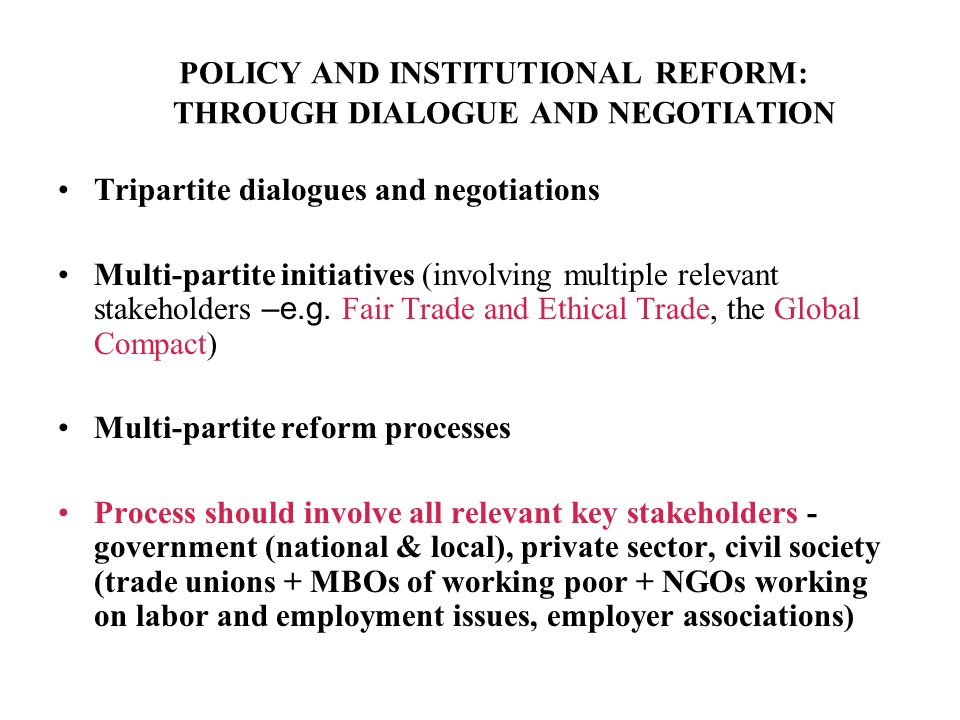 POLICY AND INSTITUTIONAL REFORM: THROUGH DIALOGUE AND NEGOTIATION Tripartite dialogues and negotiations Multi-partite initiatives (involving multiple relevant stakeholders –e.g.