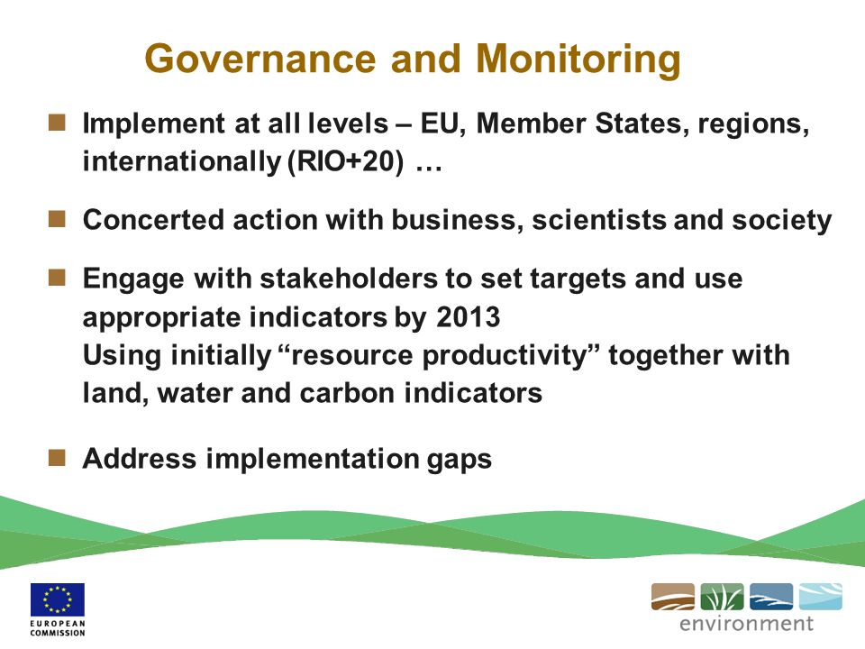 Governance and Monitoring Implement at all levels – EU, Member States, regions, internationally (RIO+20) … Concerted action with business, scientists