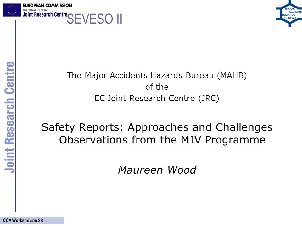 CCA Workshop on SR SEVESO II The Major Accidents Hazards Bureau (MAHB) of the EC Joint Research Centre (JRC) Safety Reports: Approaches and Challenges Observations from the MJV Programme Maureen Wood