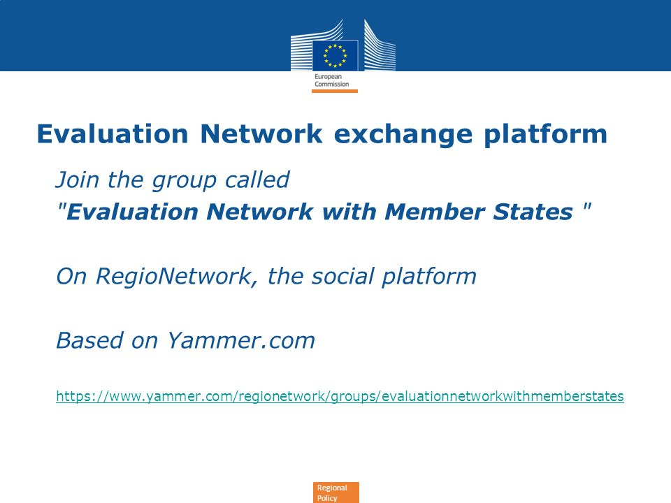 Regional Policy Evaluation Network exchange platform Join the group called Evaluation Network with Member States On RegioNetwork, the social platform Based on Yammer.com https://www.yammer.com/regionetwork/groups/evaluationnetworkwithmemberstates