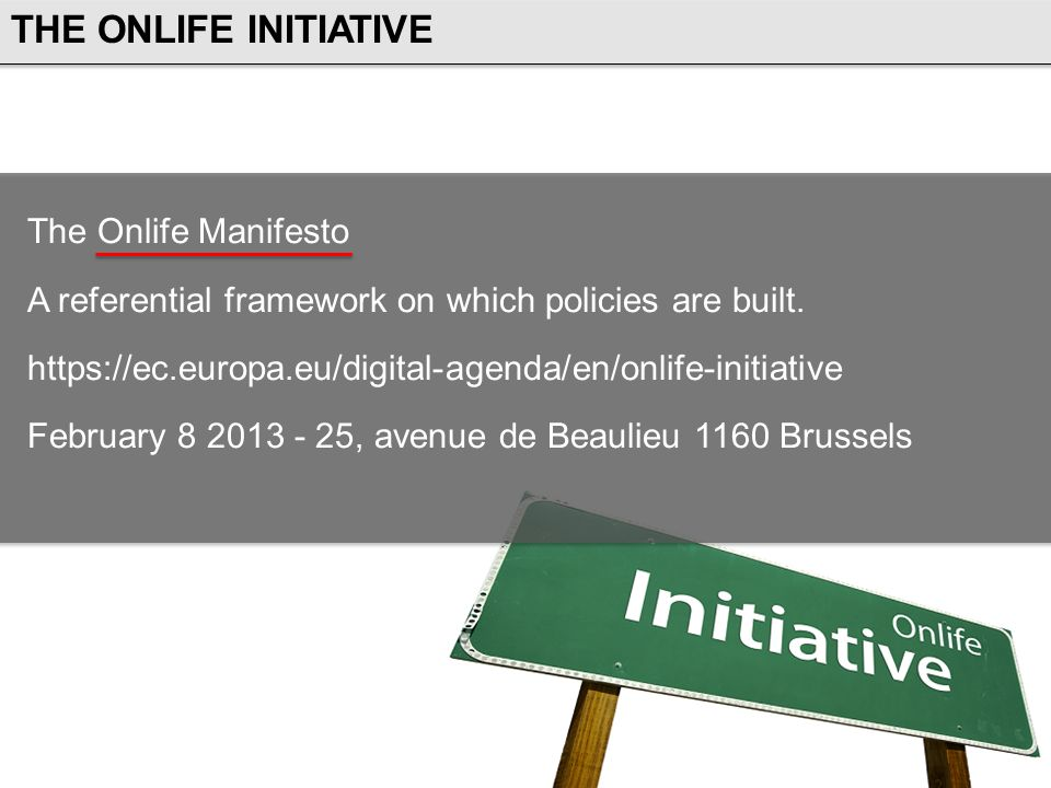 The Onlife Manifesto A referential framework on which policies are built. https://ec.europa.eu/digital-agenda/en/onlife-initiative February 8 2013 - 2