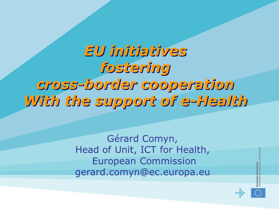 EU initiatives fostering cross-border cooperation With the support of e-Health Gérard Comyn, Head of Unit, ICT for Health, European Commission gerard.comyn@ec.europa.eu