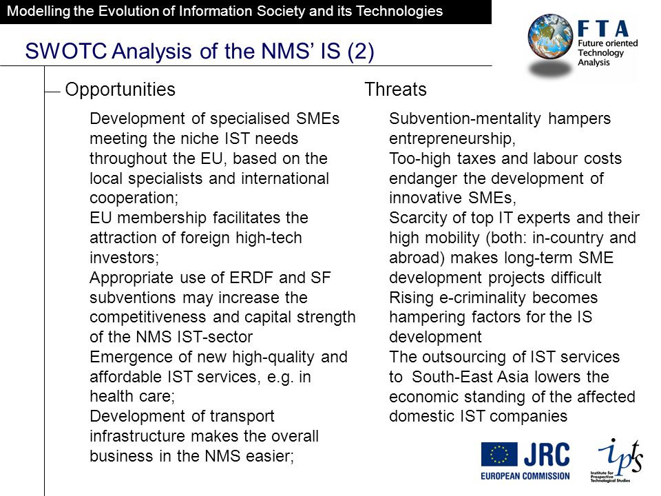 Modelling the Evolution of Information Society and its Technologies SWOTC Analysis of the NMS IS (2) OpportunitiesThreats Development of specialised SMEs meeting the niche IST needs throughout the EU, based on the local specialists and international cooperation; EU membership facilitates the attraction of foreign high-tech investors; Appropriate use of ERDF and SF subventions may increase the competitiveness and capital strength of the NMS IST-sector Emergence of new high-quality and affordable IST services, e.g.