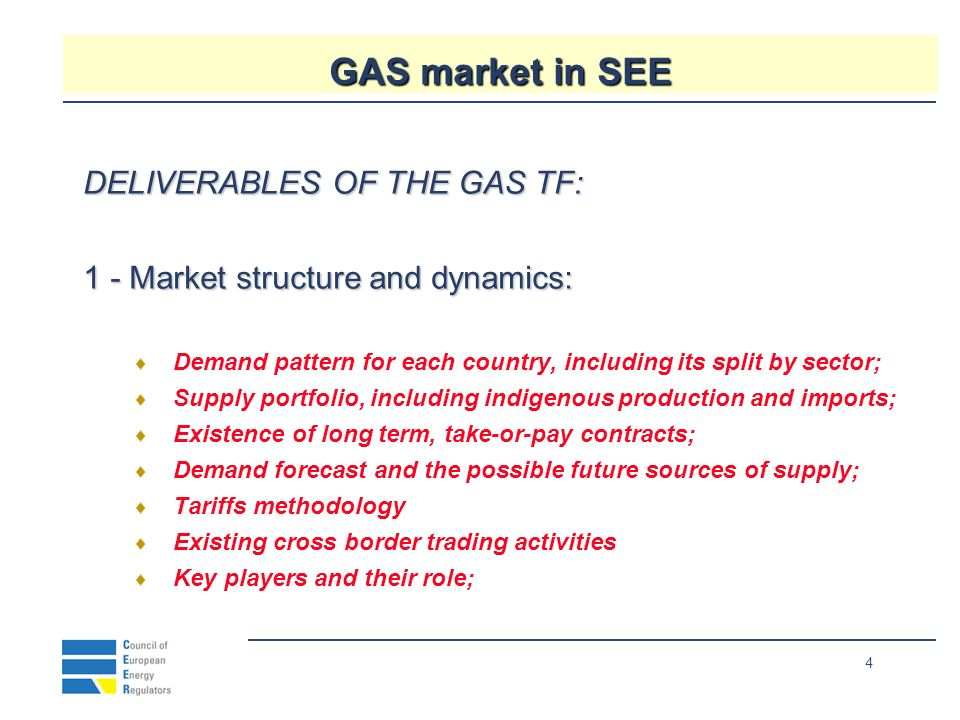 4 GAS market in SEE DELIVERABLES OF THE GAS TF: 1 - Market structure and dynamics: Demand pattern for each country, including its split by sector; Supply portfolio, including indigenous production and imports; Existence of long term, take-or-pay contracts; Demand forecast and the possible future sources of supply; Tariffs methodology Existing cross border trading activities Key players and their role;