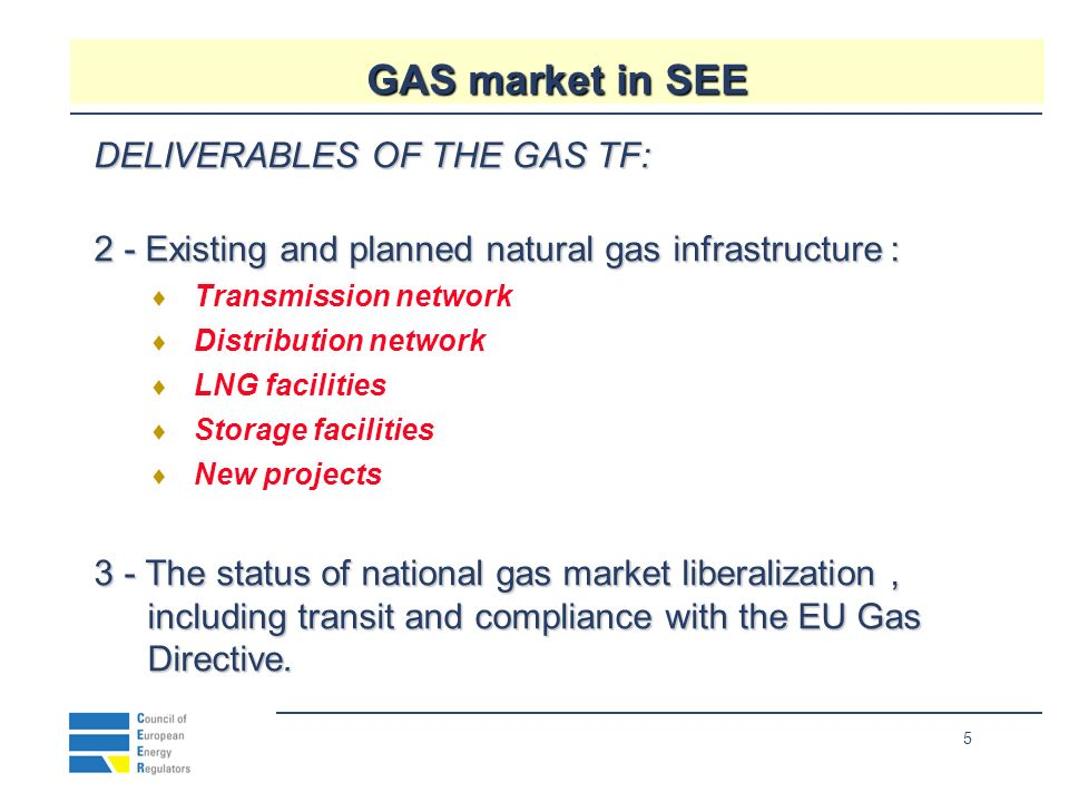 5 GAS market in SEE DELIVERABLES OF THE GAS TF: 2 - Existing and planned natural gas infrastructure : Transmission network Distribution network LNG facilities Storage facilities New projects 3 - The status of national gas market liberalization, including transit and compliance with the EU Gas Directive.