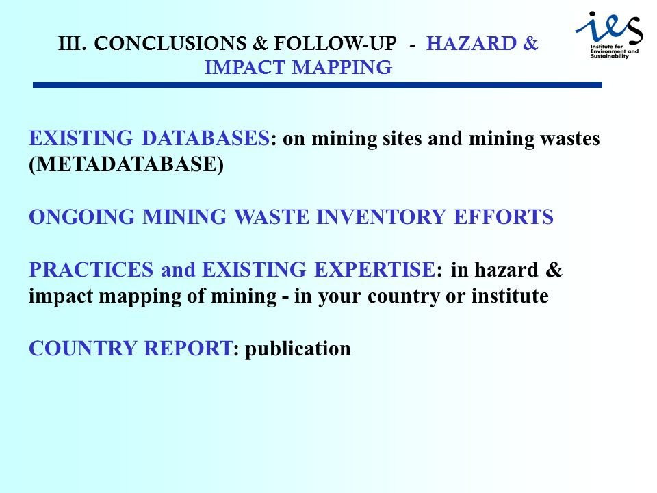 III. CONCLUSIONS & FOLLOW-UP - HAZARD & IMPACT MAPPING EXISTING DATABASES: on mining sites and mining wastes (METADATABASE) ONGOING MINING WASTE INVEN