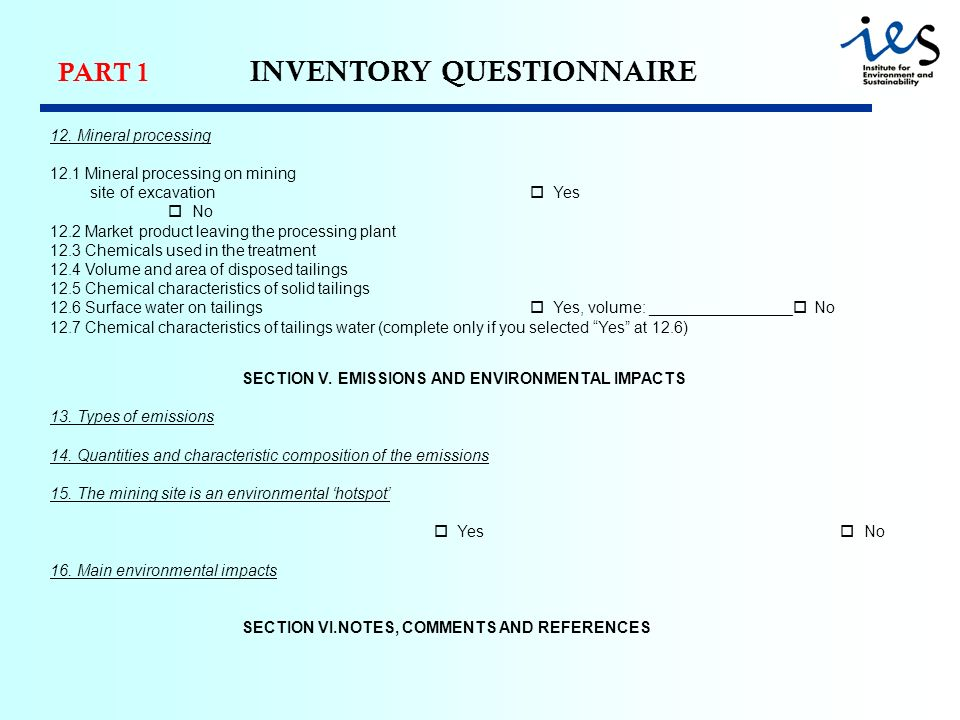 PART 1 INVENTORY QUESTIONNAIRE 12. Mineral processing 12.1 Mineral processing on mining site of excavation Yes No 12.2 Market product leaving the proc