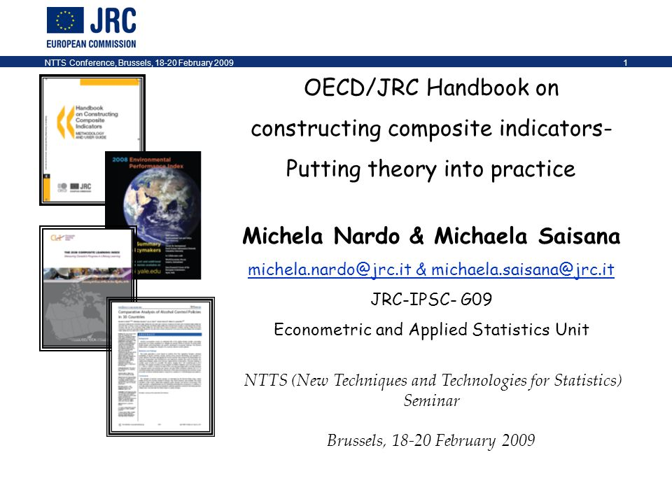 NTTS Conference, Brussels, 18-20 February 20091 OECD/JRC Handbook on constructing composite indicators- Putting theory into practice Michela Nardo & Michaela Saisana michela.nardo@jrc.it & michaela.saisana@jrc.it JRC-IPSC- G09 Econometric and Applied Statistics Unit NTTS (New Techniques and Technologies for Statistics) Seminar Brussels, 18-20 February 2009