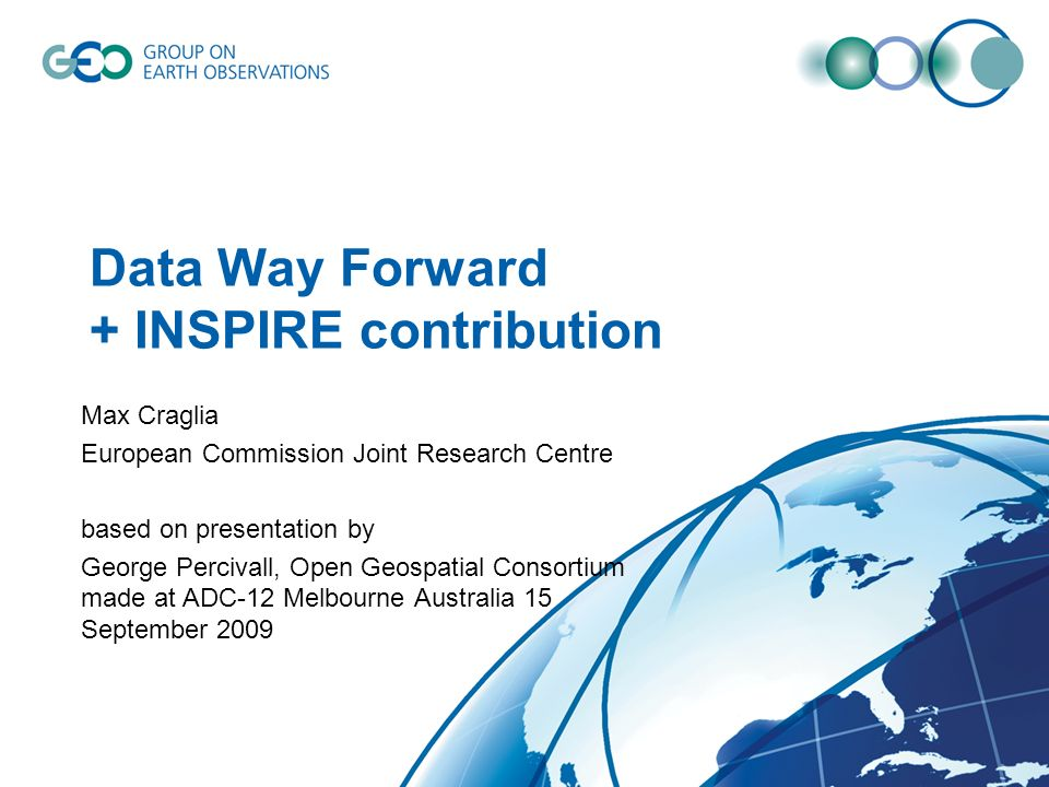 Data Way Forward + INSPIRE contribution Max Craglia European Commission Joint Research Centre based on presentation by George Percivall, Open Geospatial Consortium made at ADC-12 Melbourne Australia 15 September 2009