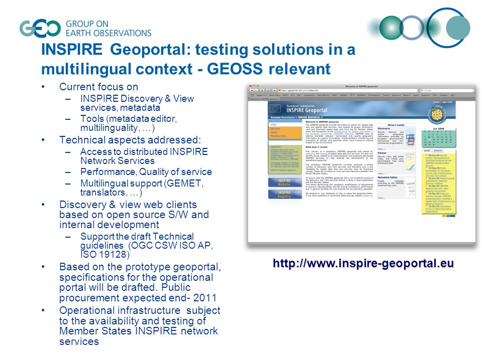 INSPIRE Geoportal: testing solutions in a multilingual context - GEOSS relevant Current focus on –INSPIRE Discovery & View services, metadata –Tools (metadata editor, multilinguality, …) Technical aspects addressed: –Access to distributed INSPIRE Network Services –Performance, Quality of service –Multilingual support (GEMET, translators, …) Discovery & view web clients based on open source S/W and internal development –Support the draft Technical guidelines (OGC CSW ISO AP, ISO 19128) Based on the prototype geoportal, specifications for the operational portal will be drafted.