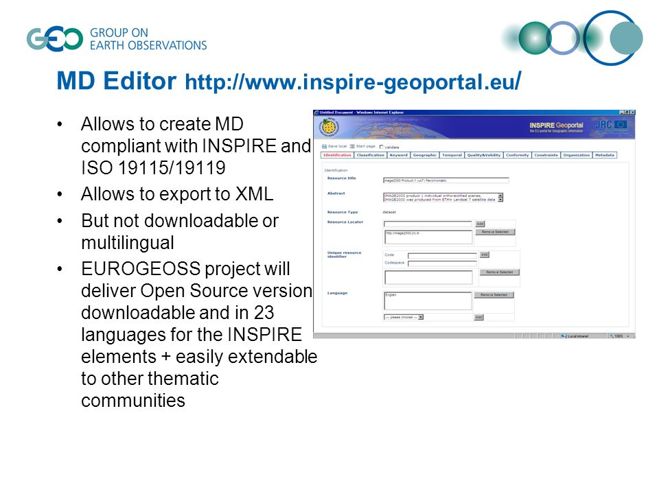 MD Editor http://www.inspire-geoportal.eu / Allows to create MD compliant with INSPIRE and ISO 19115/19119 Allows to export to XML But not downloadable or multilingual EUROGEOSS project will deliver Open Source version downloadable and in 23 languages for the INSPIRE elements + easily extendable to other thematic communities
