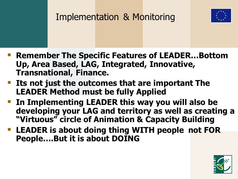 Implementation & Monitoring Remember The Specific Features of LEADER…Bottom Up, Area Based, LAG, Integrated, Innovative, Transnational, Finance. Its n