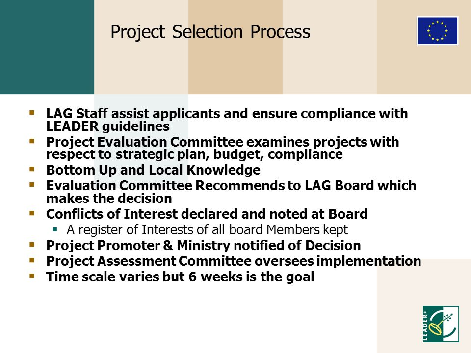 Project Selection Process LAG Staff assist applicants and ensure compliance with LEADER guidelines Project Evaluation Committee examines projects with