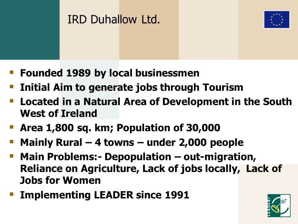 IRD Duhallow Ltd. Founded 1989 by local businessmen Initial Aim to generate jobs through Tourism Located in a Natural Area of Development in the South