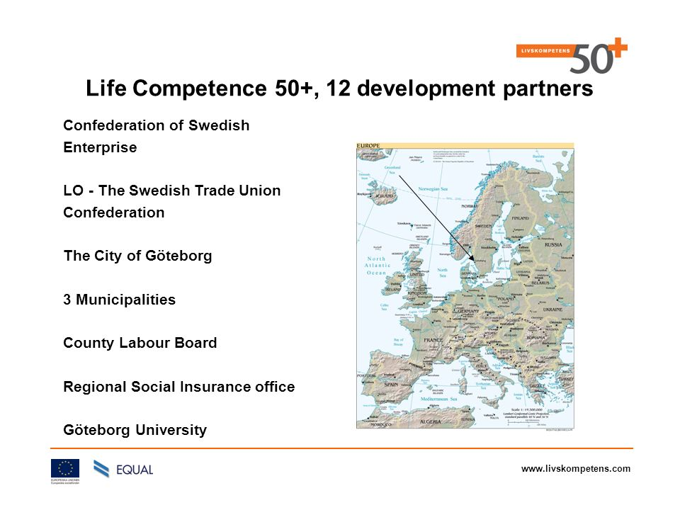 www.livskompetens.com Life Competence 50+, 12 development partners Confederation of Swedish Enterprise LO - The Swedish Trade Union Confederation The City of Göteborg 3 Municipalities County Labour Board Regional Social Insurance office Göteborg University