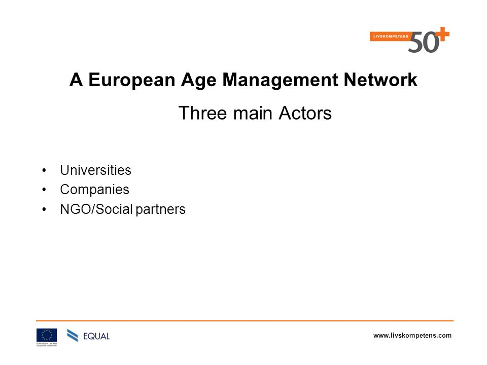 www.livskompetens.com Universities Companies NGO/Social partners A European Age Management Network Three main Actors
