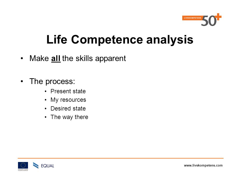 www.livskompetens.com Life Competence analysis Make all the skills apparent The process: Present state My resources Desired state The way there