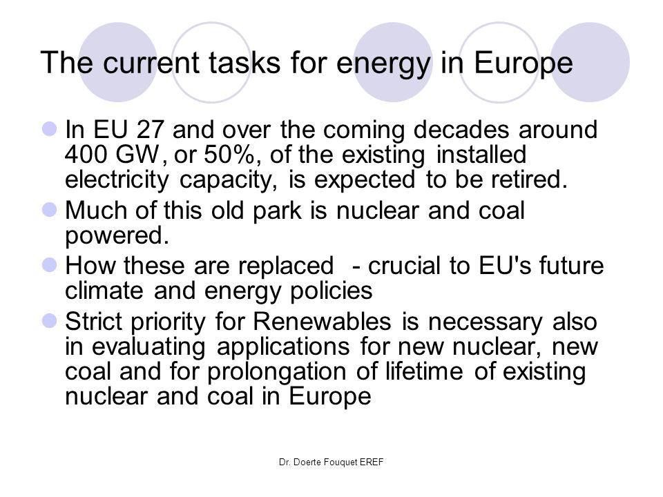 Dr. Doerte Fouquet EREF The current tasks for energy in Europe In EU 27 and over the coming decades around 400 GW, or 50%, of the existing installed e