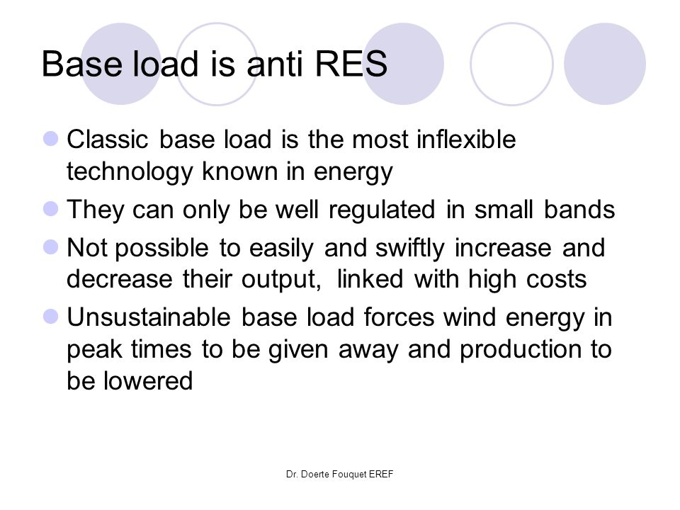 Dr. Doerte Fouquet EREF Base load is anti RES Classic base load is the most inflexible technology known in energy They can only be well regulated in s