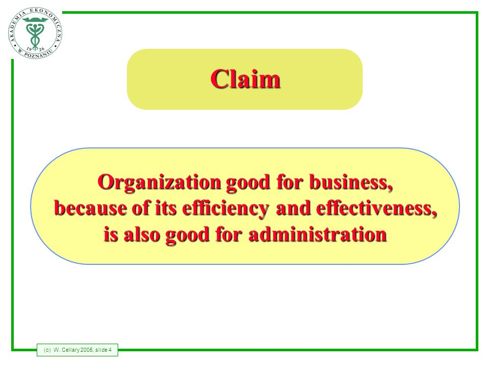 (c) W. Cellary 2005, slide 4 Claim Organization good for business, because of its efficiency and effectiveness, is also good for administration