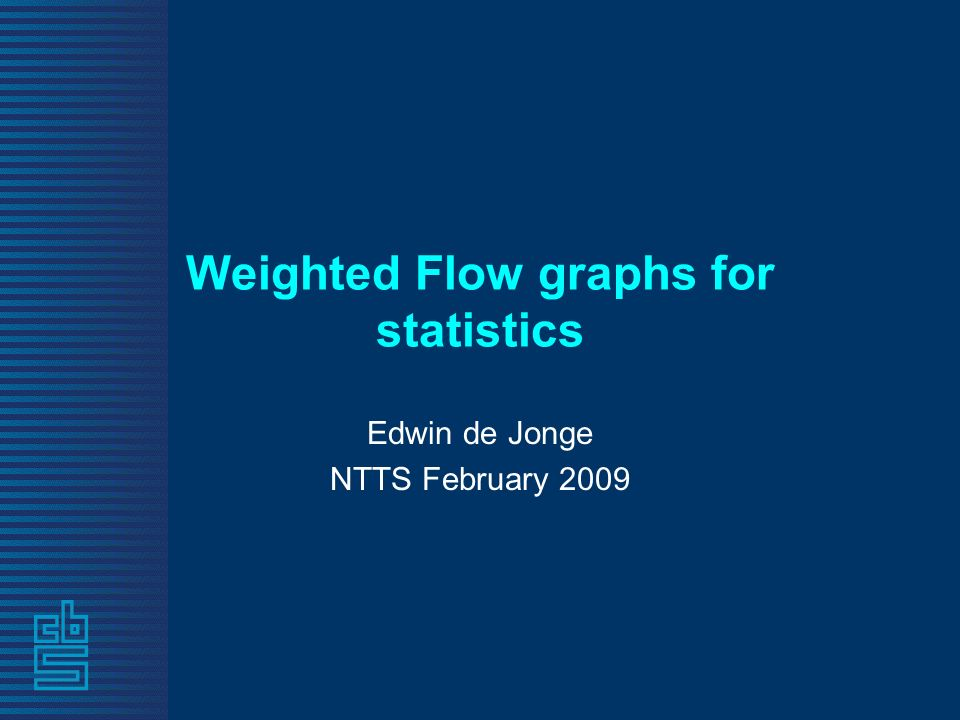 Weighted Flow graphs for statistics Edwin de Jonge NTTS February 2009