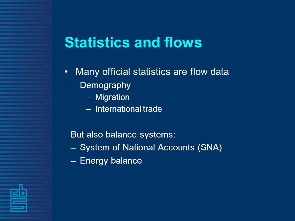 Statistics and flows Many official statistics are flow data –Demography –Migration –International trade But also balance systems: –System of National Accounts (SNA) –Energy balance