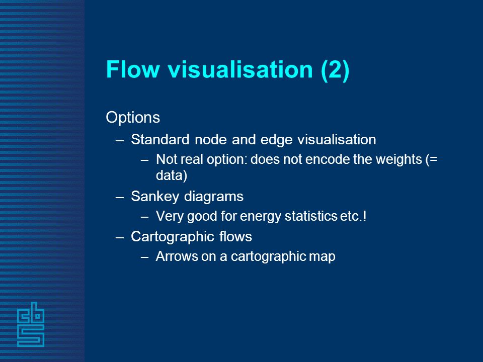 Flow visualisation (2) Options –Standard node and edge visualisation –Not real option: does not encode the weights (= data) –Sankey diagrams –Very good for energy statistics etc..
