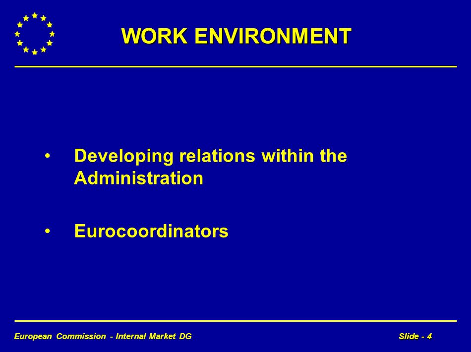 European Commission - Internal Market DGSlide - 4 WORK ENVIRONMENT Developing relations within the Administration Eurocoordinators