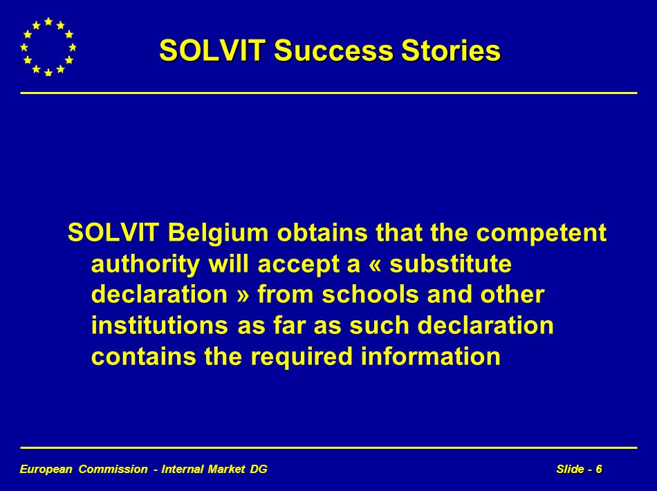 European Commission - Internal Market DGSlide - 6 SOLVIT Success Stories SOLVIT Belgium obtains that the competent authority will accept a « substitute declaration » from schools and other institutions as far as such declaration contains the required information