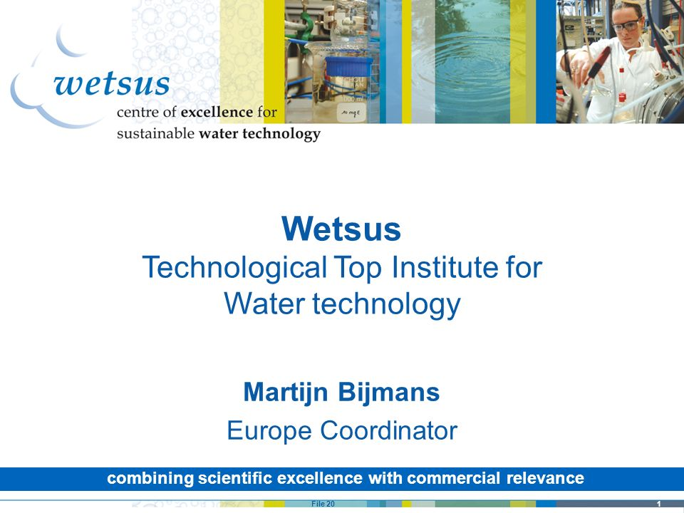 1File 20 combining scientific excellence with commercial relevance Wetsus Technological Top Institute for Water technology Martijn Bijmans Europe Coor