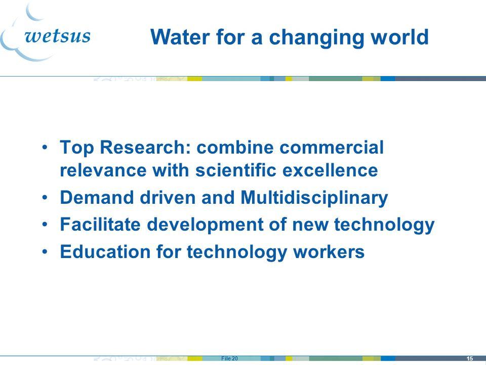 15File 20 Water for a changing world Top Research: combine commercial relevance with scientific excellence Demand driven and Multidisciplinary Facilit